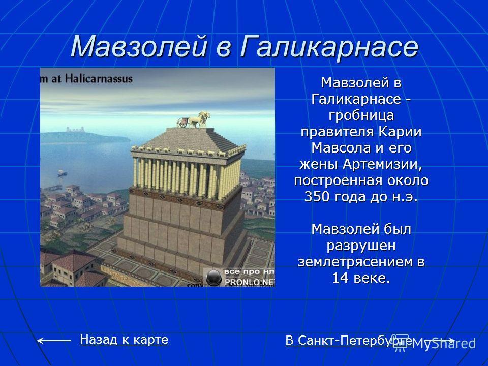 Мавзолей в Галикарнасе В Санкт-Петербурге Назад к карте Мавзолей в Галикарнасе - гробница правителя Карии Мавсола и его жены Артемизии, построенная около 350 года до н.э. Мавзолей был разрушен землетрясением в 14 веке.