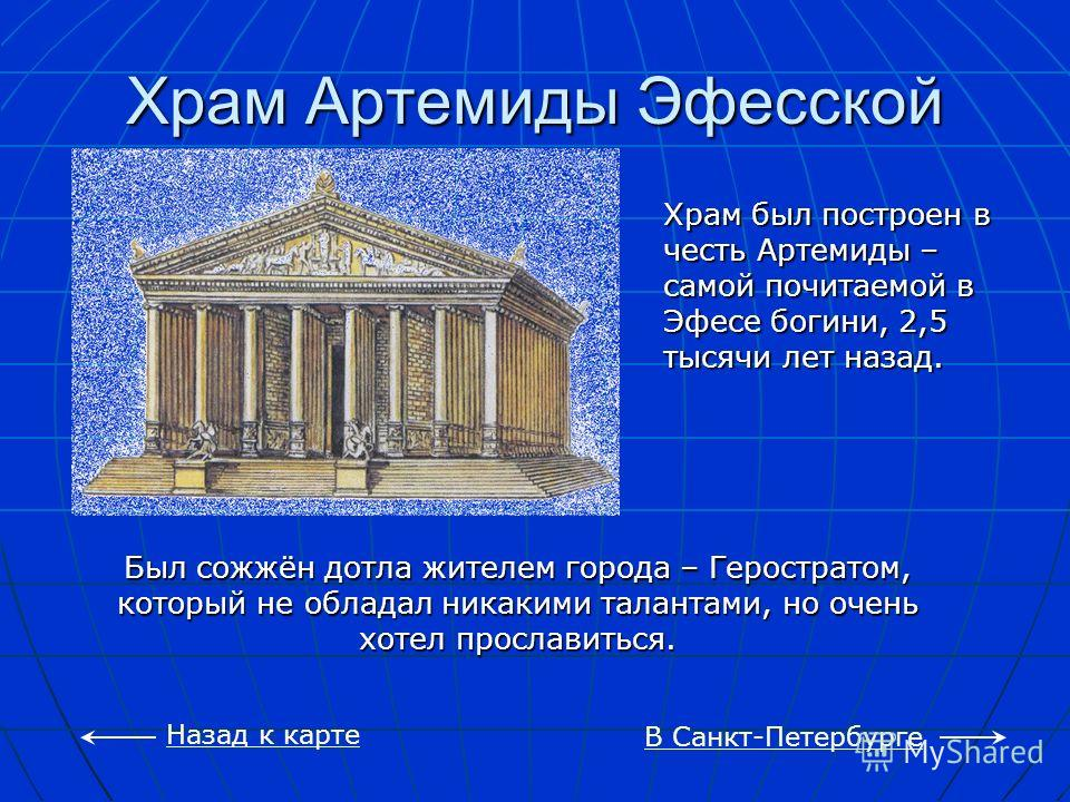 Храм Артемиды Эфесской В Санкт-Петербурге Назад к карте Храм был построен в честь Артемиды – самой почитаемой в Эфесе богини, 2,5 тысячи лет назад. Был сожжён дотла жителем города – Геростратом, который не обладал никакими талантами, но очень хотел п