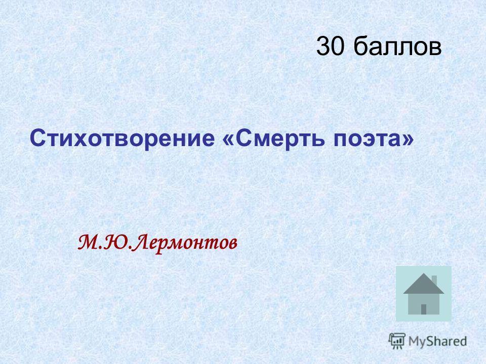 30 баллов Стихотворение «Смерть поэта» М.Ю.Лермонтов
