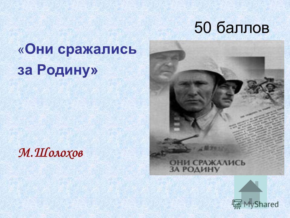 50 баллов « Они сражались за Родину» М.Шолохов