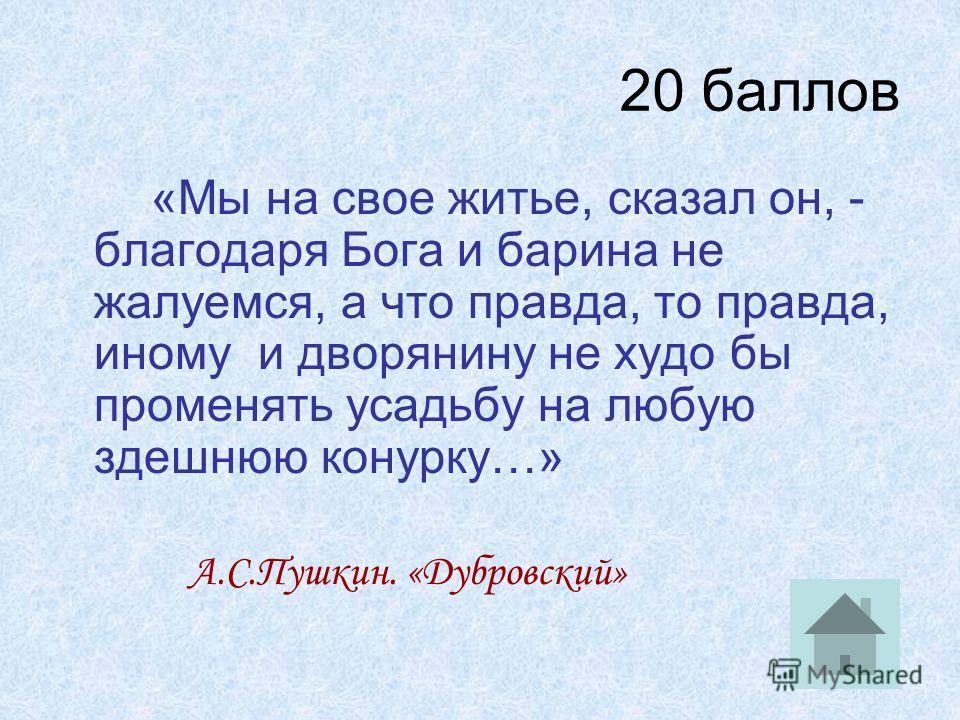 20 баллов «Мы на свое житье, сказал он, - благодаря Бога и барина не жалуемся, а что правда, то правда, иному и дворянину не худо бы променять усадьбу на любую здешнюю конурку…» А.С.Пушкин. «Дубровский»
