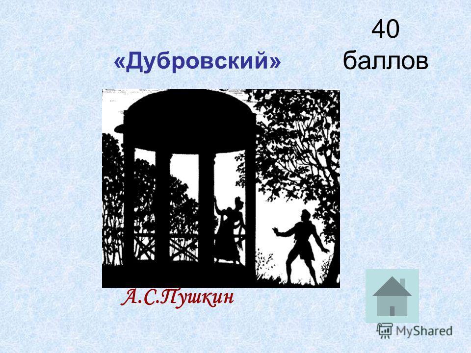 40 баллов «Дубровский» А.С.Пушкин