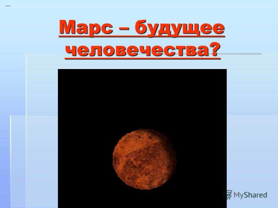 Марс – будущее человечества? Марс – будущее человечества?
