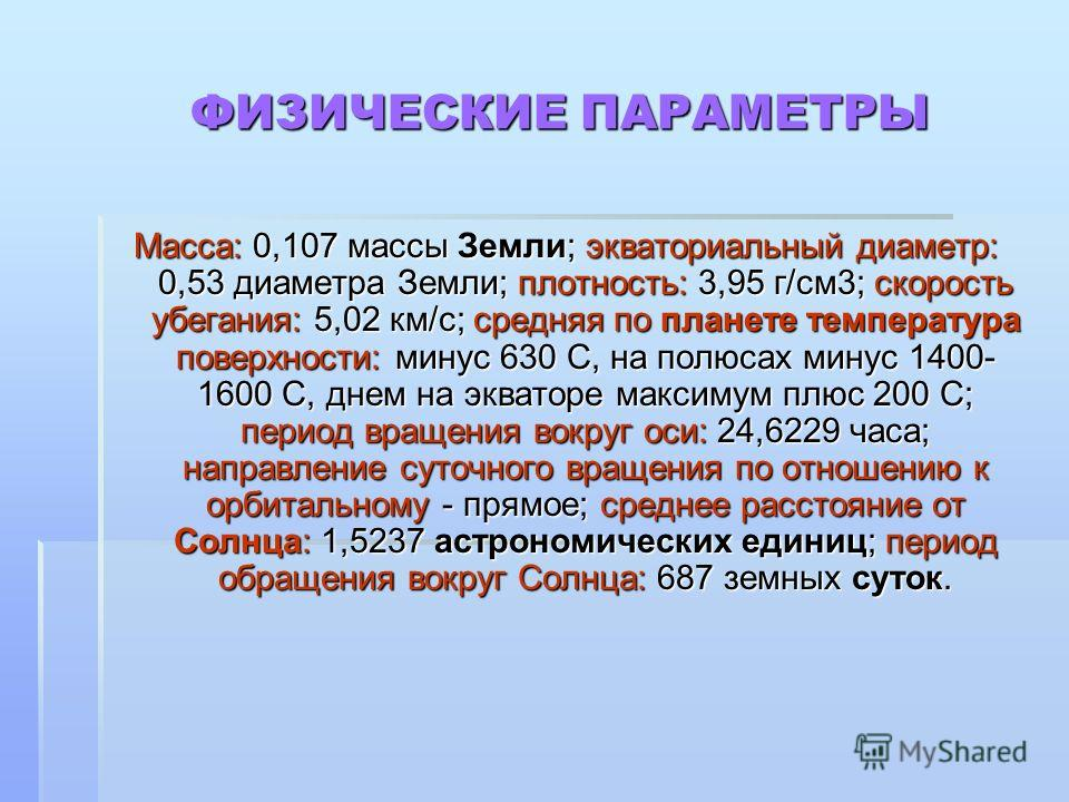 ФИЗИЧЕСКИЕ ПАРАМЕТРЫ Масса: 0,107 массы Земли; экваториальный диаметр: 0,53 диаметра Земли; плотность: 3,95 г/см3; скорость убегания: 5,02 км/с; средняя по планете температура поверхности: минус 630 С, на полюсах минус 1400- 1600 С, днем на экваторе