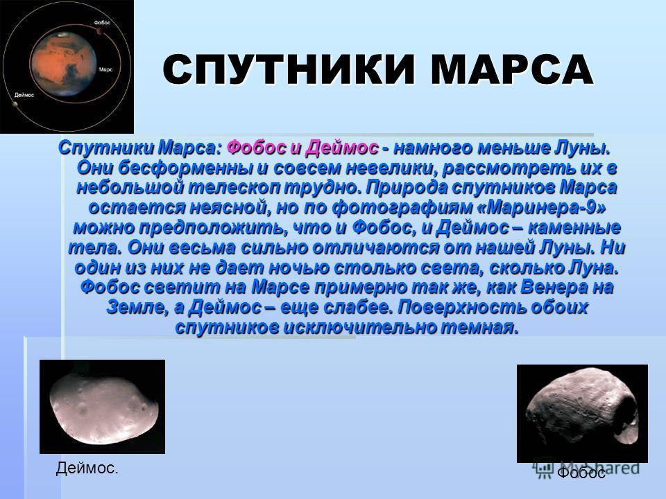 СПУТНИКИ МАРСА СПУТНИКИ МАРСА Спутники Марса: Фобос и Деймос - намного меньше Луны. Они бесформенны и совсем невелики, рассмотреть их в небольшой телескоп трудно. Природа спутников Марса остается неясной, но по фотографиям «Маринера-9» можно предполо
