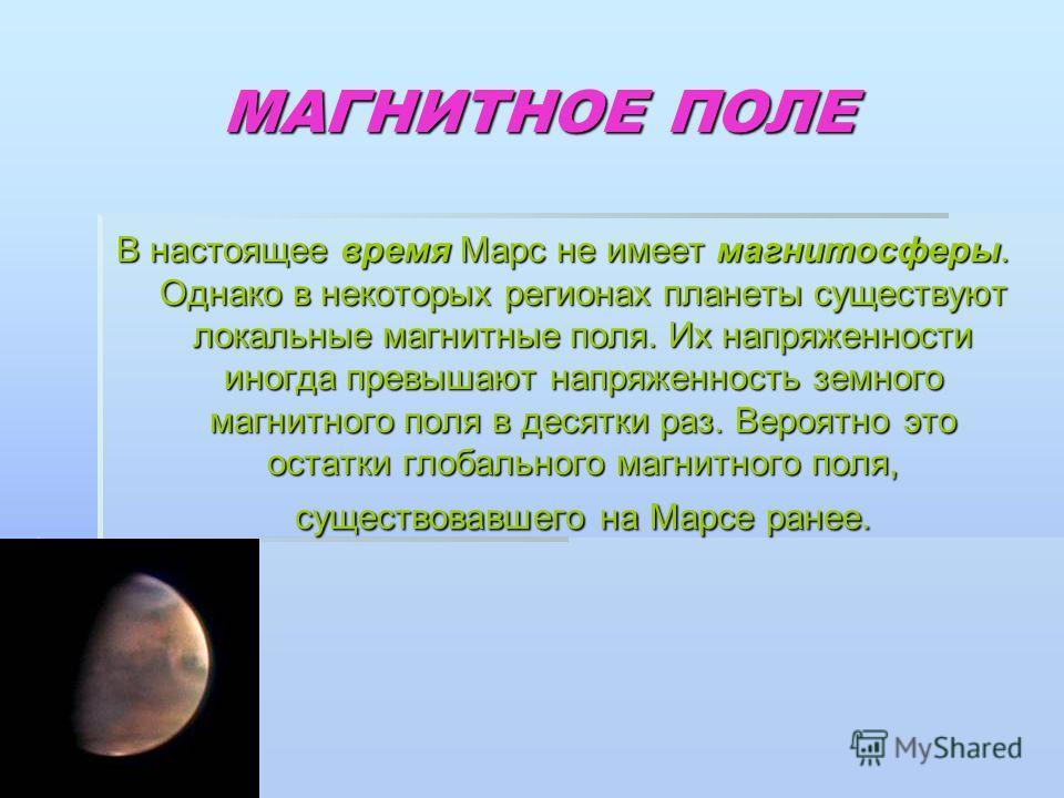 МАГНИТНОЕ ПОЛЕ В настоящее время Марс не имеет магнитосферы. Однако в некоторых регионах планеты существуют локальные магнитные поля. Их напряженности иногда превышают напряженность земного магнитного поля в десятки раз. Вероятно это остатки глобальн