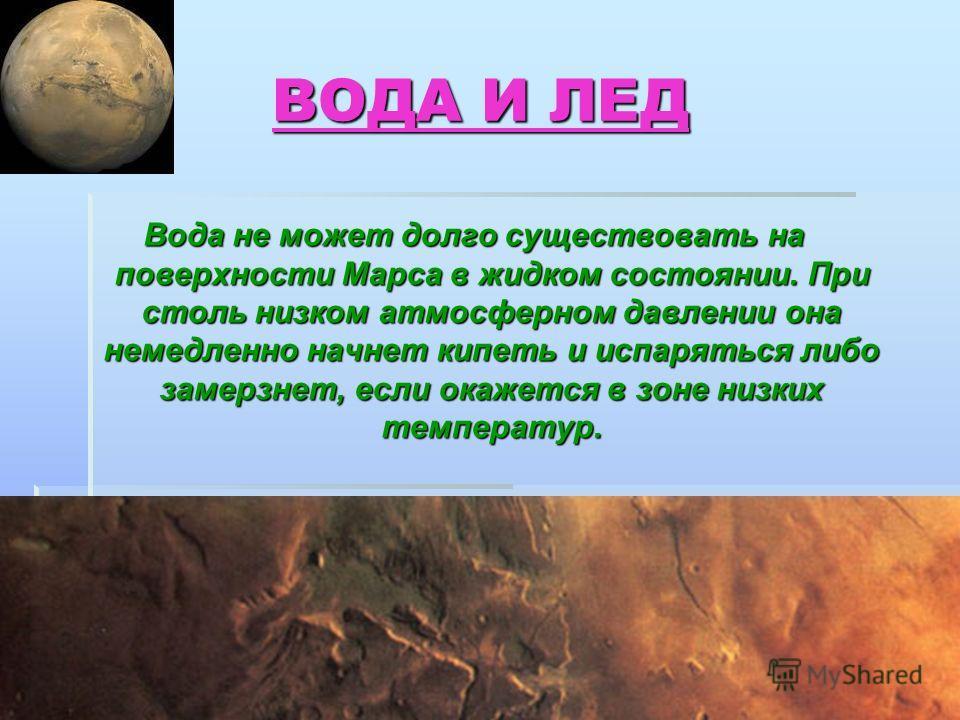 ВОДА И ЛЕД ВОДА И ЛЕД Вода не может долго существовать на поверхности Марса в жидком состоянии. При столь низком атмосферном давлении она немедленно начнет кипеть и испаряться либо замерзнет, если окажется в зоне низких температур.