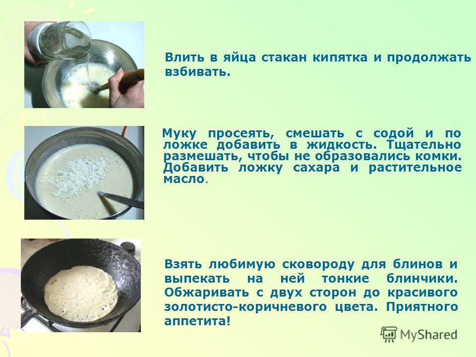 Технология приготовления блинчиков Вам потребуются: мука - 1 стакан; кефир - 1 стакан; вода (кипяток) - 1 стакан; яйцо - 2 шт.; сода - на кончике ножа; соль - 1/2 ч.л.; сахар - 1 ст.л.; масло растительное - 2-3 ст.л. Взбить яйца до появления легкой п