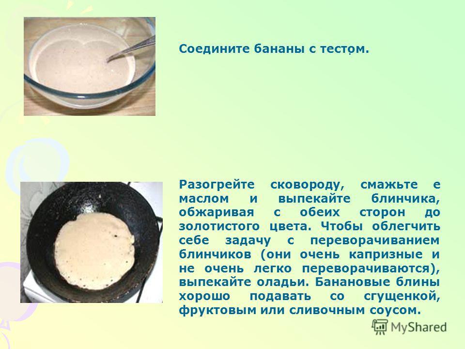 Блины банановые Вам потребуются: мука - 1 стакан; пекарский порошок - 1 ч.л.; яйцо - 2 шт.; молоко - 1/2 стакана; бананы большие спелые - 6 шт.; коричневый сахар - 1.5 ст.л.; соль - 1 щепотка; масло растительное - 1 ст.л.; сахар - по вкусу Бананы очи