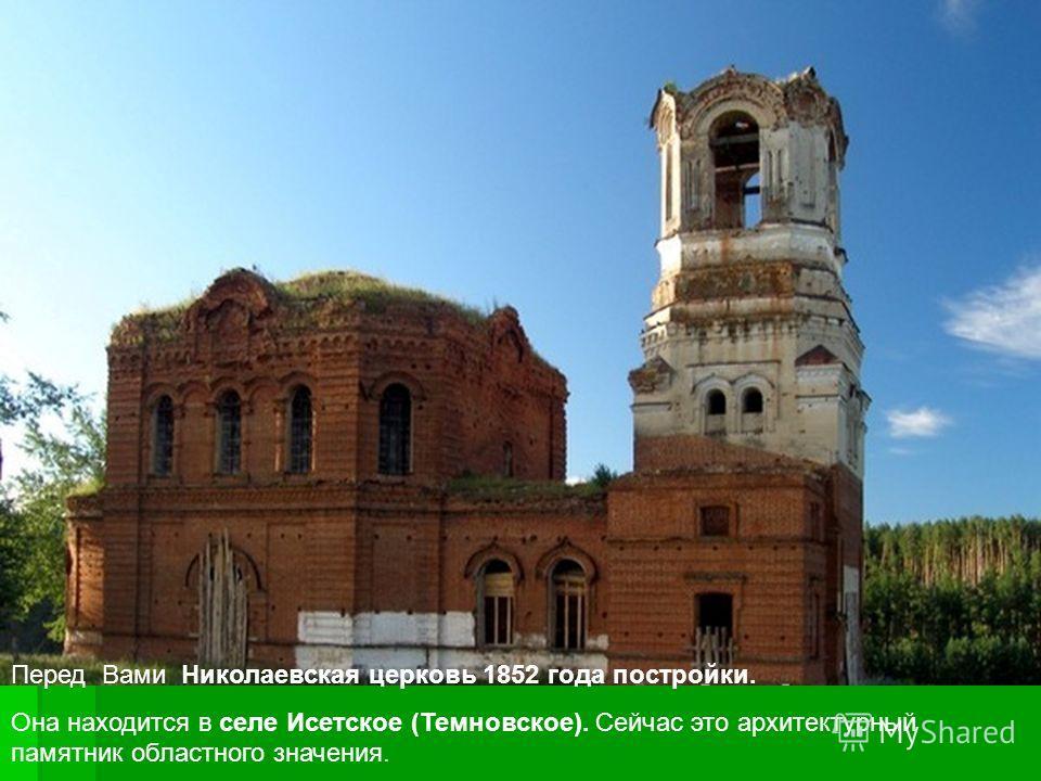 Перед Вами Николаевская церковь 1852 года постройки. Она находится в селе Исетское (Темновское). Сейчас это архитектурный памятник областного значения.