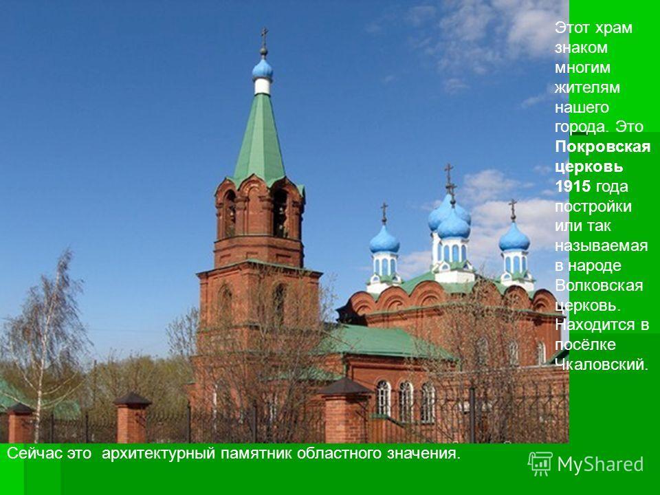 Этот храм знаком многим жителям нашего города. Это Покровская церковь 1915 года постройки или так называемая в народе Волковская церковь. Находится в посёлке Чкаловский. Сейчас это архитектурный памятник областного значения.