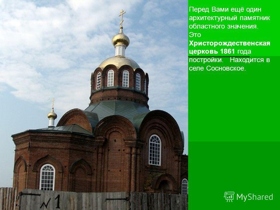 Перед Вами ещё один архитектурный памятник областного значения. Это Христорождественская церковь 1861 года постройки. Находится в селе Сосновское.