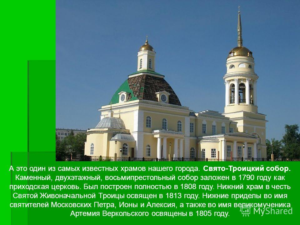 А это один из самых известных храмов нашего города. Свято-Троицкий собор. Каменный, двухэтажный, восьмипрестольный собор заложен в 1790 году как приходская церковь. Был построен полностью в 1808 году. Нижний храм в честь Святой Живоначальной Троицы о