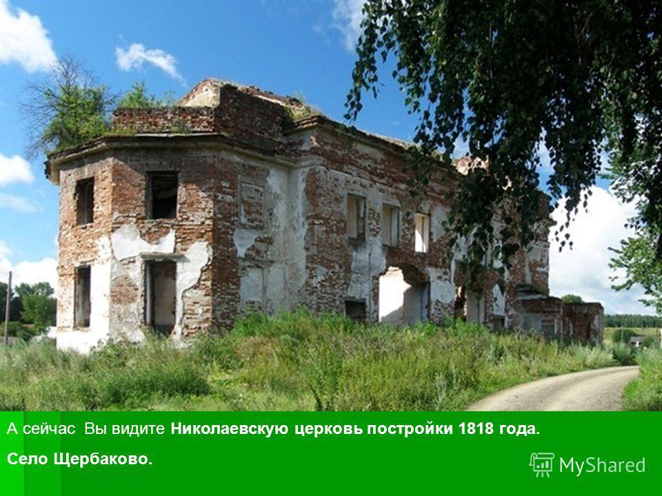 А сейчас Вы видите Николаевскую церковь постройки 1818 года. Село Щербаково.