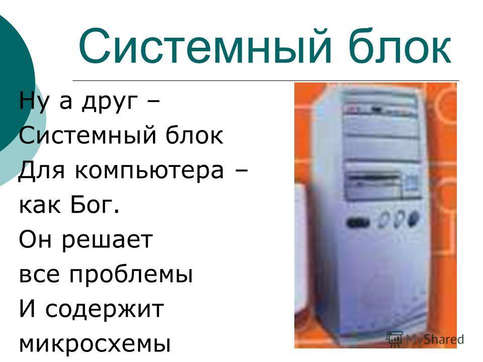 Системный блок Ну а друг – Системный блок Для компьютера – как Бог. Он решает все проблемы И содержит микросхемы
