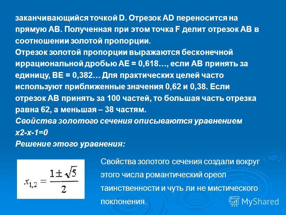 заканчивающийся точкой D. Отрезок AD переносится на прямую АВ. Полученная при этом точка F делит отрезок АВ в соотношении золотой пропорции. Отрезок золотой пропорции выражаются бесконечной иррациональной дробью АЕ = 0,618…, если АВ принять за единиц