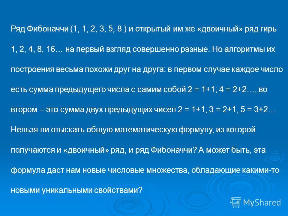Ряд Фибоначчи (1, 1, 2, 3, 5, 8 ) и открытый им же «двоичный» ряд гирь 1, 2, 4, 8, 16… на первый взгляд совершенно разные. Но алгоритмы их построения весьма похожи друг на друга: в первом случае каждое число есть сумма предыдущего числа с самим собой