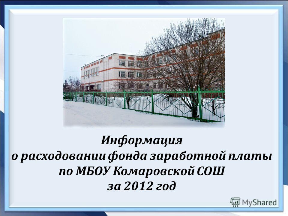 Информация о расходовании фонда заработной платы по МБОУ Комаровской СОШ за 2012 год