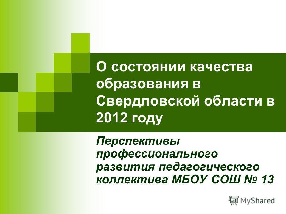 О состоянии качества образования в Свердловской области в 2012 году Перспективы профессионального развития педагогического коллектива МБОУ СОШ 13