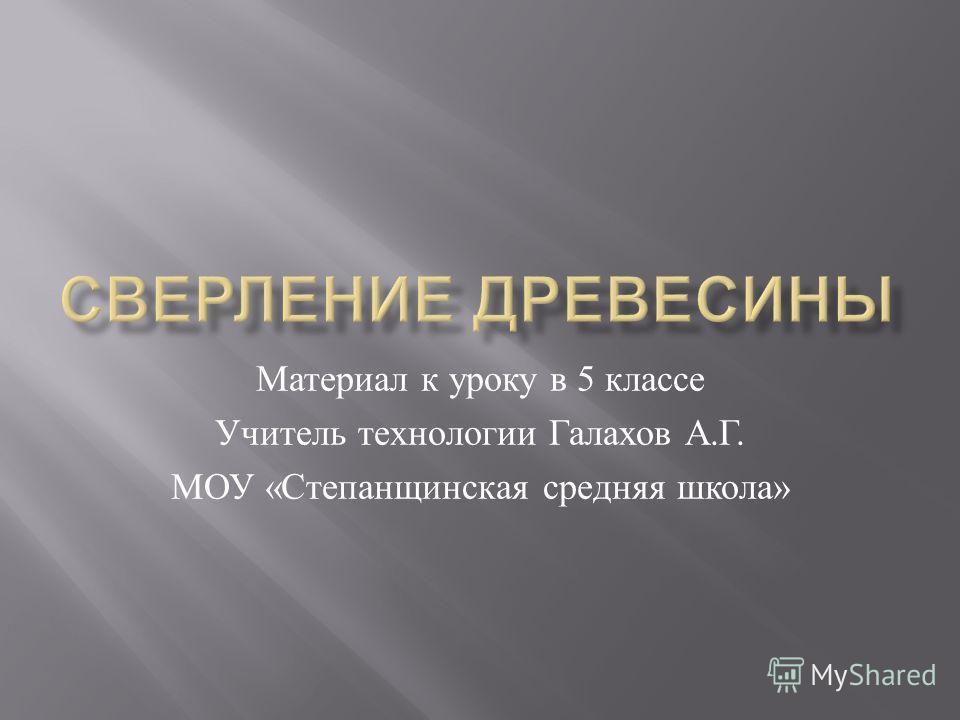 Материал к уроку в 5 классе Учитель технологии Галахов А. Г. МОУ « Степанщинская средняя школа »