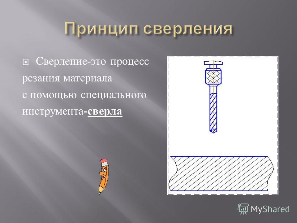 Сверление - это п роцесс резания м атериала с п омощью с пециального инструмента - сверла