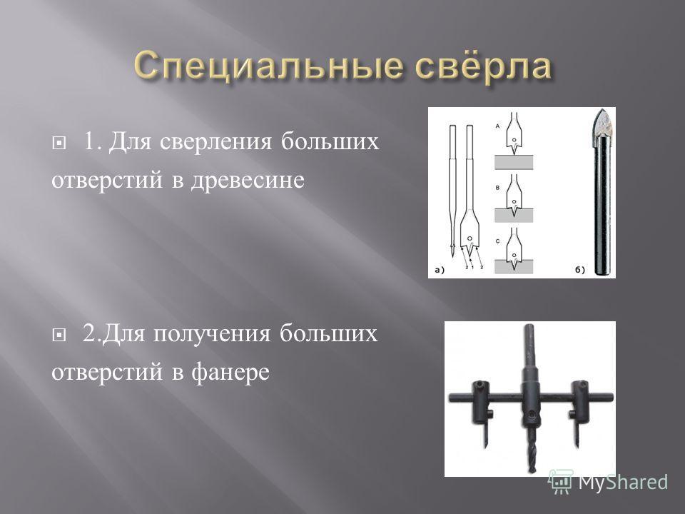 1. Д ля с верления б ольших отверстий в д ревесине 2. Для п олучения б ольших отверстий в ф анере