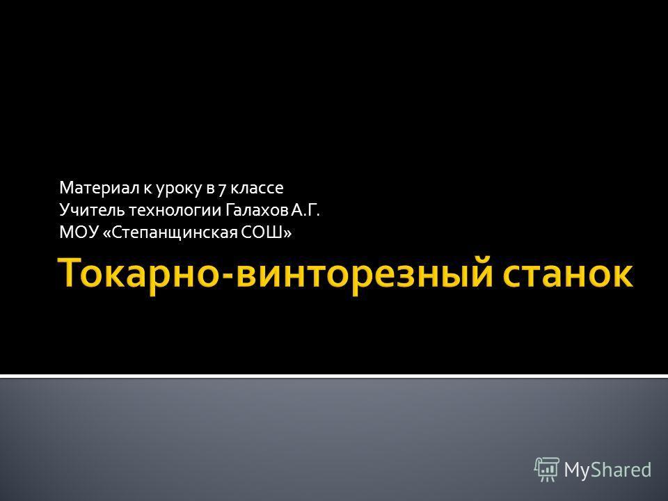 Материал к уроку в 7 классе Учитель технологии Галахов А.Г. МОУ «Степанщинская СОШ»