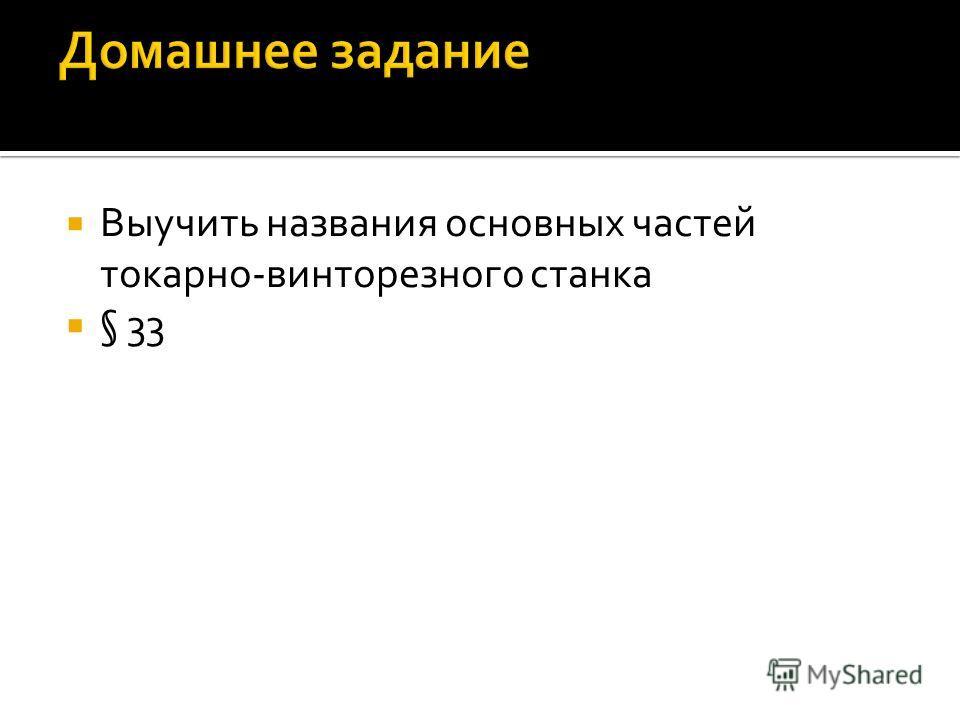 Выучить названия основных частей токарно-винторезного станка § 33