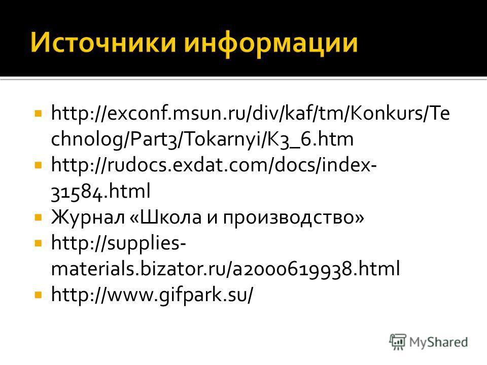 http://exconf.msun.ru/div/kaf/tm/Konkurs/Te chnolog/Part3/Tokarnyi/K3_6.htm http://rudocs.exdat.com/docs/index- 31584.html Журнал «Школа и производство» http://supplies- materials.bizator.ru/a2000619938.html http://www.gifpark.su/