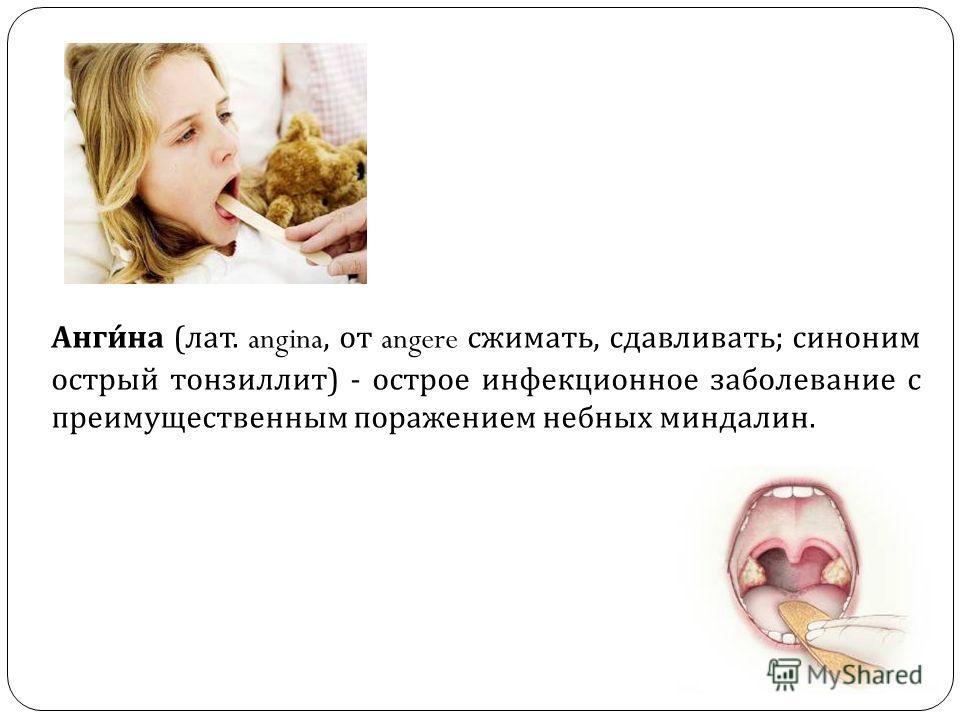 Анги́на (лат. angina, от angere сжимать, сдавливать; синоним острый тонзиллит) - острое инфекционное заболевание с преимущественным поражением небных миндалин.