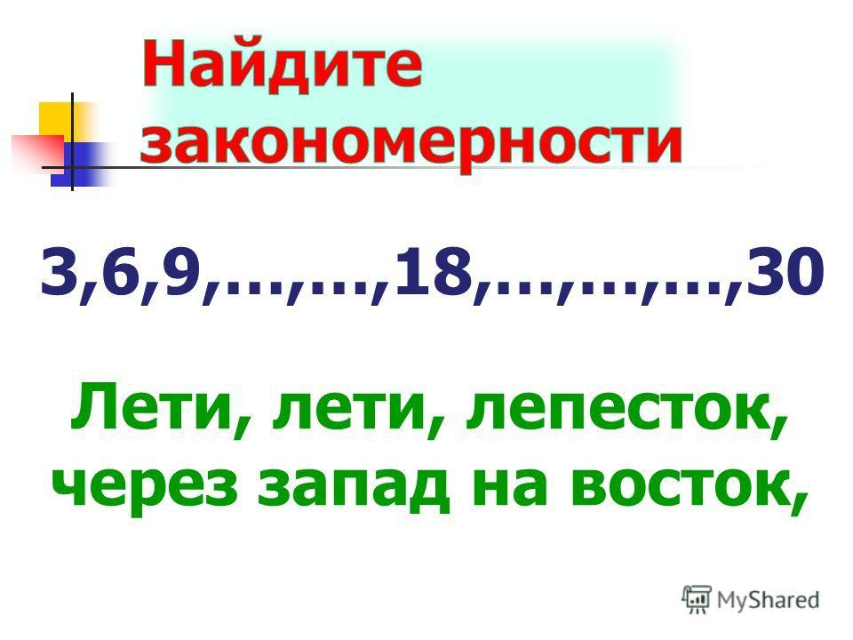 3,6,9,…,…,18,…,…,…,30 Лети, лети, лепесток, через запад на восток,