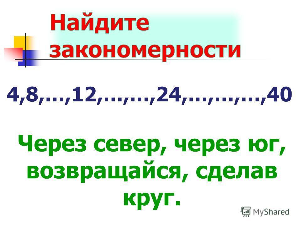 4,8,…,12,…,…,24,…,…,…,40 Через север, через юг, возвращайся, сделав круг.