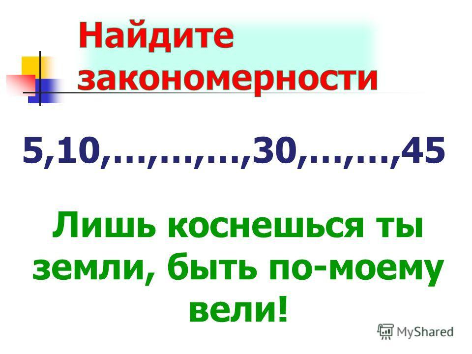 5,10,…,…,…,30,…,…,45 Лишь коснешься ты земли, быть по-моему вели!