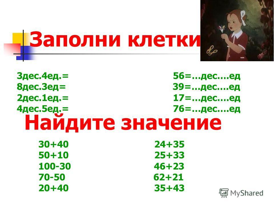 Заполни клетки 30+40 24+35 50+10 25+33 100-30 46+23 70-50 62+21 20+40 35+43 3дес.4ед.= 56=…дес….ед 8дес.3ед= 39=…дес….ед 2дес.1ед.= 17=…дес….ед 4дес.5ед.= 76=…дес….ед Найдите значение