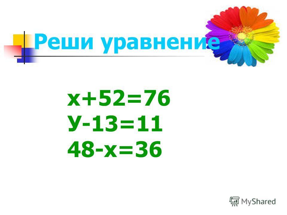 Реши уравнение х+52=76 У-13=11 48-х=36