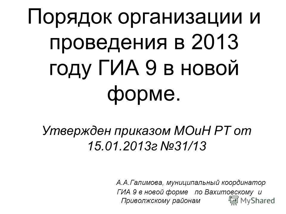Порядок организации и проведения в 2013 году ГИА 9 в новой форме. Утвержден приказом МОиН РТ от 15.01.2013г 31/13 А.А.Галимова, муниципальный координатор ГИА 9 в новой форме по Вахитовскому и Приволжскому районам