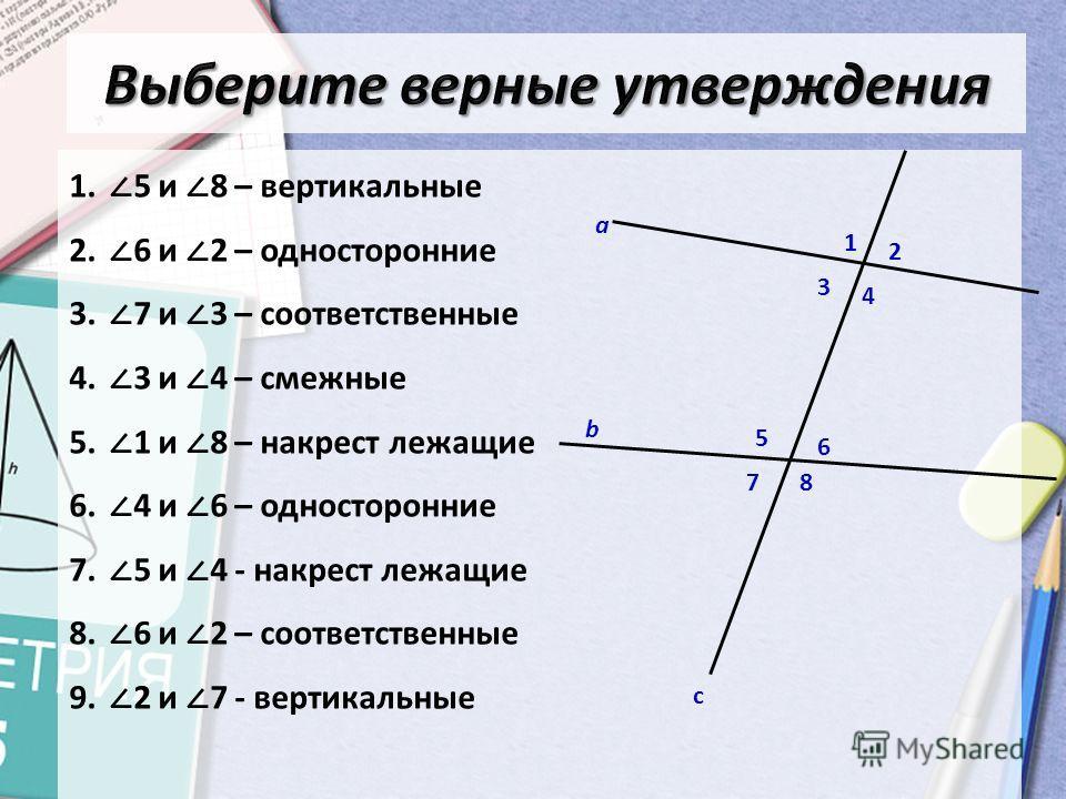1. 5 и 8 – вертикальные 2. 6 и 2 – односторонние 3. 7 и 3 – соответственные 4. 3 и 4 – смежные 5. 1 и 8 – накрест лежащие 6. 4 и 6 – односторонние 7. 5 и 4 - накрест лежащие 8. 6 и 2 – соответственные 9. 2 и 7 - вертикальные а с 1 2 3 4 5 6 78 b