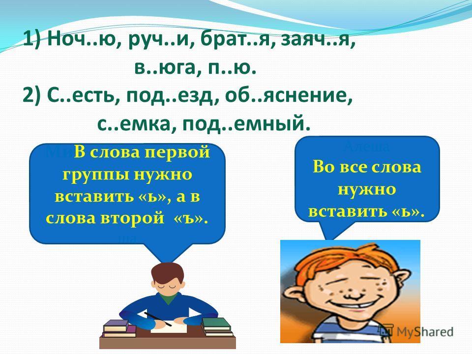1) Ноч..ю, руч..и, брат..я, заяч..я, в..юга, п..ю. 2) С..есть, под..езд, об..яснение, с..емка, под..емный. МиВ слова первой группы нужно вставить «ь», а в слова второй «ъ». ша Алеша Во все слова нужно вставить «ь».