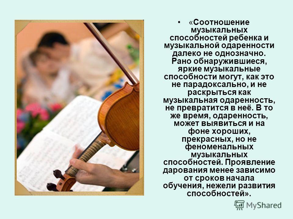 «Соотношение музыкальных способностей ребенка и музыкальной одаренности далеко не однозначно. Рано обнаружившиеся, яркие музыкальные способности могут, как это не парадоксально, и не раскрыться как музыкальная одаренность, не превратится в неё. В то