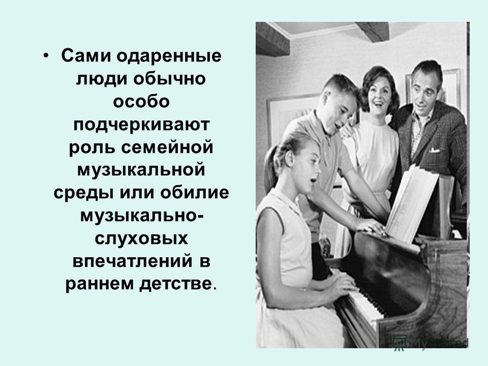 Сами одаренные люди обычно особо подчеркивают роль семейной музыкальной среды или обилие музыкально- слуховых впечатлений в раннем детстве.