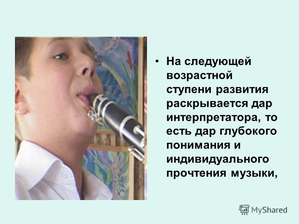 На следующей возрастной ступени развития раскрывается дар интерпретатора, то есть дар глубокого понимания и индивидуального прочтения музыки,