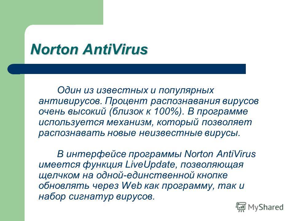 Norton AntiVirus Один из известных и популярных антивирусов. Процент распознавания вирусов очень высокий (близок к 100%). В программе используется механизм, который позволяет распознавать новые неизвестные вирусы. В интерфейсе программы Norton AntiVi