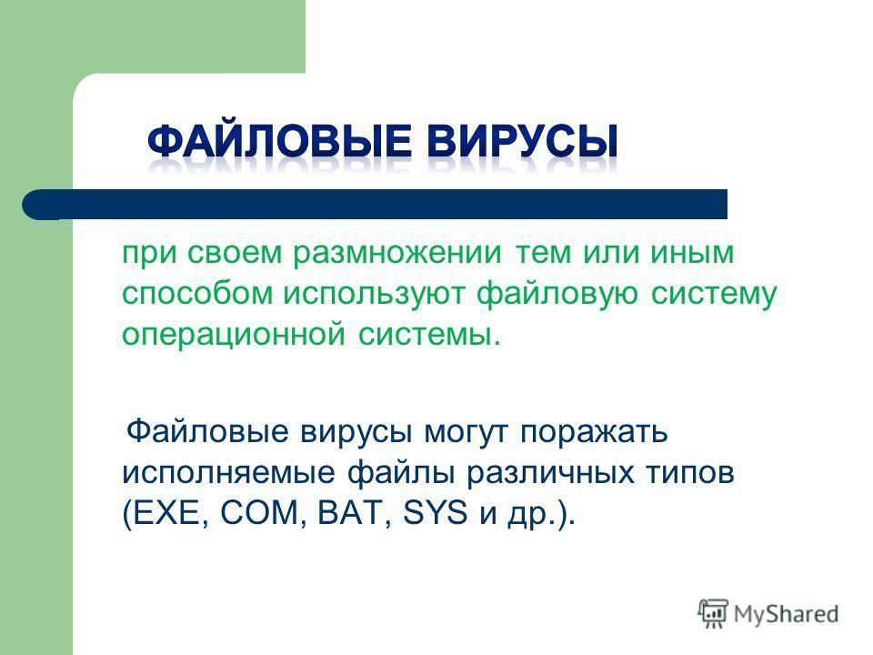 при своем размножении тем или иным способом используют файловую систему операционной системы. Файловые вирусы могут поражать исполняемые файлы различных типов (EXE, COM, BAT, SYS и др.).