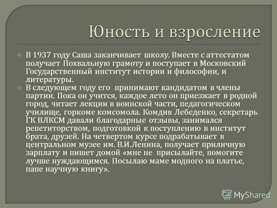 В 1937 году Саша заканчивает школу. Вместе с аттестатом получает Похвальную грамоту и поступает в Московский Государственный институт истории и философии, и литературы. В следующем году его принимают кандидатом в члены партии. Пока он учится, каждое