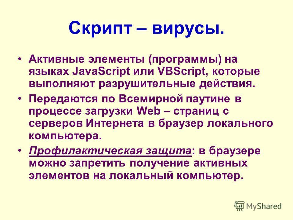 Скрипт – вирусы. Активные элементы (программы) на языках JavaScript или VBScript, которые выполняют разрушительные действия. Передаются по Всемирной паутине в процессе загрузки Web – страниц с серверов Интернета в браузер локального компьютера. Профи