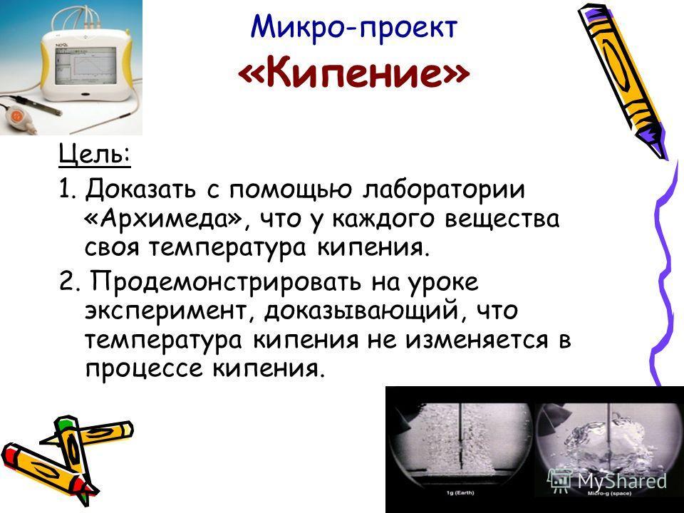 Микро-проект «Кипение» Цель: 1. Доказать с помощью лаборатории «Архимеда», что у каждого вещества своя температура кипения. 2. Продемонстрировать на уроке эксперимент, доказывающий, что температура кипения не изменяется в процессе кипения.