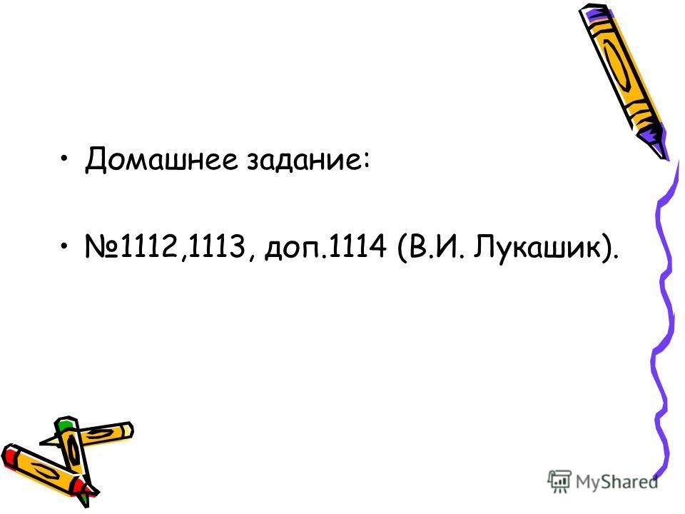 Домашнее задание: 1112,1113, доп.1114 (В.И. Лукашик).