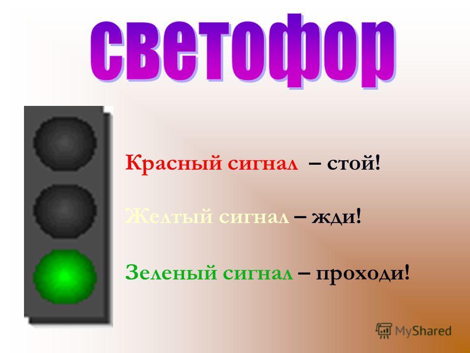 Красный сигнал – стой! Желтый сигнал – жди! Зеленый сигнал – проходи!