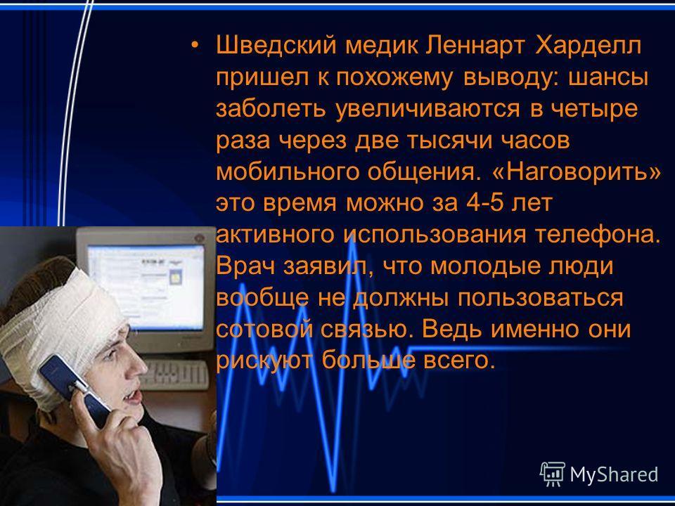 Шведский медик Леннарт Харделл пришел к похожему выводу: шансы заболеть увеличиваются в четыре раза через две тысячи часов мобильного общения. «Наговорить» это время можно за 4-5 лет активного использования телефона. Врач заявил, что молодые люди воо