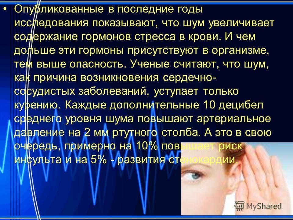 Опубликованные в последние годы исследования показывают, что шум увеличивает содержание гормонов стресса в крови. И чем дольше эти гормоны присутствуют в организме, тем выше опасность. Ученые считают, что шум, как причина возникновения сердечно- сосу